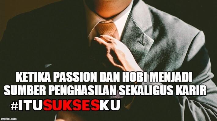 Ketika Passion dan Hobi menjadi Sumber Penghasilan Sekaligus Karir #ITUSUKSESKU