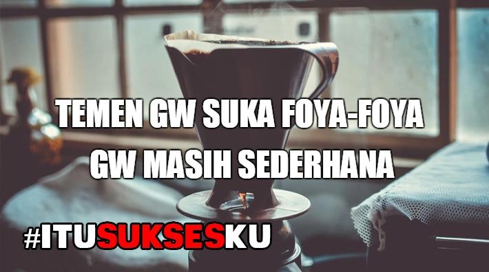 Temen Gw Suka Foya-Foya, Gw Masih Sederhana #ITUSUKSESKU